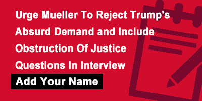 Urge Mueller To Reject Trump's Absurd Demand and Include Obstruction Of Justice Questions In Interview